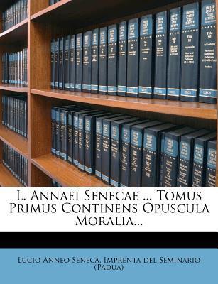 L. Annaei Senecae Tomus Primus Continens Opuscula Moralia.