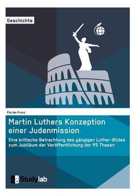 Martin Luthers Konzeption einer Judenmission. Eine kritische Betrachtung des gängigen Luther-Bildes zum Jubiläum der Veröffentlichung der 95 Thesen