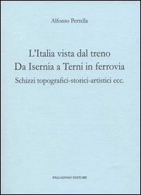 L'Italia vista dal treno. Da Isernia a Terni in ferrovia. Schizzi topografici-storici-artistici ecc.