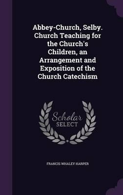 Abbey-Church, Selby. Church Teaching for the Church's Children, an Arrangement and Exposition of the Church Catechism