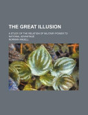 The Great Illusion; A Study of the Relation of Military Power to National Advantage