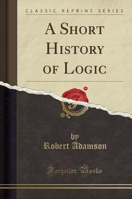 A Short History of Logic (Classic Reprint)
