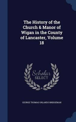 The History of the Church & Manor of Wigan in the County of Lancaster; Volume 18
