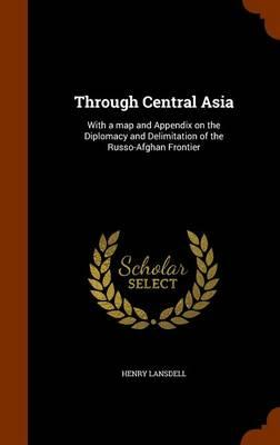 Through Central Asia; With a Map and Appendix on the Diplomacy and Delimitation of the Russo-Afghan Frontier