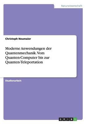 Moderne Anwendungen der Quantenmechanik. Vom Quanten-Computer bis zur Quanten-Teleportation
