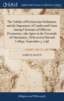 The Validity of Presbyterian Ordination, and the Importance of Candor and Union Among Christians of Different Persuasions, Who Agree in the Essentials ... at Harvard College, September 5. 1798