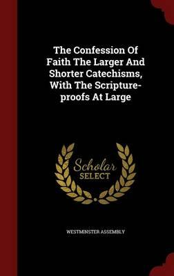 The Confession of Faith the Larger and Shorter Catechisms, with the Scripture-Proofs at Large