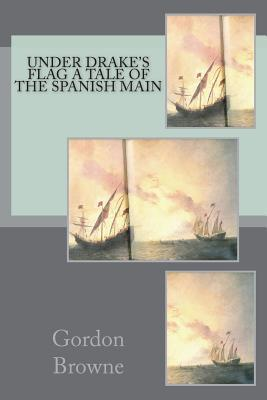 Under Drake's Flag A Tale of the Spanish Main