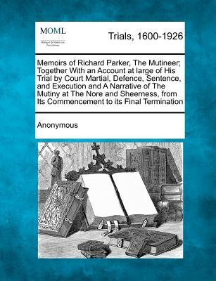 Memoirs of Richard Parker, the Mutineer; Together with an Account at Large of His Trial by Court Martial, Defence, Sentence, and Execution and a ... Its Commencement to Its Final Termination