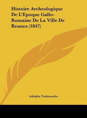 Histoire Archeologique de L'Epoque Gallo-Romaine de La Ville de Rennes (1847)