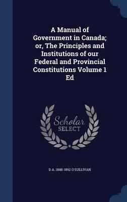 A Manual of Government in Canada; Or, the Principles and Institutions of Our Federal and Provincial Constitutions Volume 1 Ed