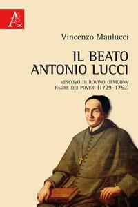 Il beato Antonio Lucci. Vescovo di Bovino OFMConv padre dei poveri (1729-1752)