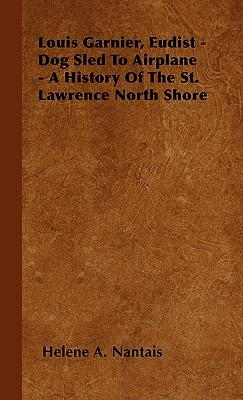Louis Garnier, Eudist - Dog Sled To Airplane - A History Of The St. Lawrence North Shore