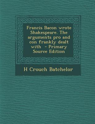 Francis Bacon Wrote Shakespeare. the Arguments Pro and Con Frankly Dealt with - Primary Source Edition