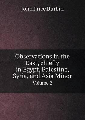 Observations in the East, Chiefly in Egypt, Palestine, Syria, and Asia Minor Volume 2
