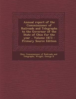 Annual Report of the Commissioner of Railroads and Telegraphs to the Governor of the State of Ohio for the Year .. Volume 1873 - Primary Source Editio
