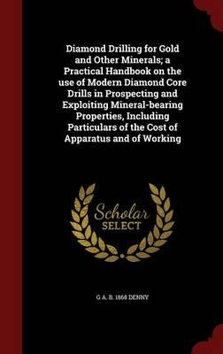 Diamond Drilling for Gold and Other Minerals; A Practical Handbook on the Use of Modern Diamond Core Drills in Prospecting and Exploiting of the Cost of Apparatus and of Working