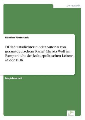 DDR-Staatsdichterin oder Autorin von gesamtdeutschem Rang? Christa Wolf im Rampenlicht des kulturpolitischen Lebens in der DDR