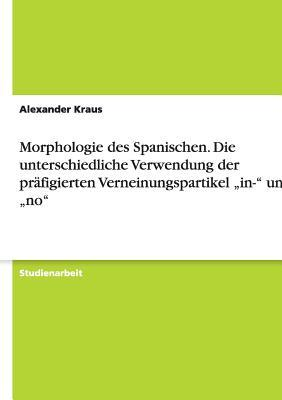 """Morphologie des Spanischen. Die unterschiedliche Verwendung der präfigierten Verneinungspartikel """"in-"""" und """"no"""""""