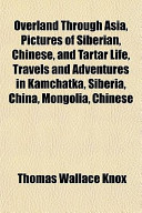 Overland Through Asia, Pictures of Siberian, Chinese, and Tartar Life, Travels and Adventures in Kamchatka, Siberia, China, Mongolia, Chinese