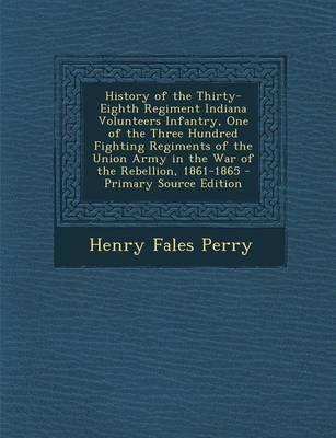 History of the Thirty-Eighth Regiment Indiana Volunteers Infantry, One of the Three Hundred Fighting Regiments of the Union Army in the War of the Rebellion, 1861-1865