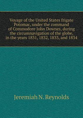 Voyage of the United States Frigate Potomac, Under the Command of Commodore John Downes, During the Circumnavigation of the Globe, in the Years 1831, 1832, 1833, and 1834