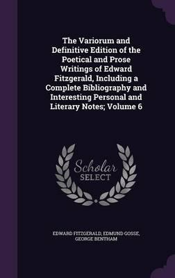 The Variorum and Definitive Edition of the Poetical and Prose Writings of Edward Fitzgerald, Including a Complete Bibliography and Interesting Personal and Literary Notes; Volume 6