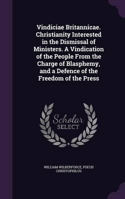 Vindiciae Britannicae. Christianity Interested in the Dismissal of Ministers. a Vindication of the People from the Charge of Blasphemy, and a Defence of the Freedom of the Press