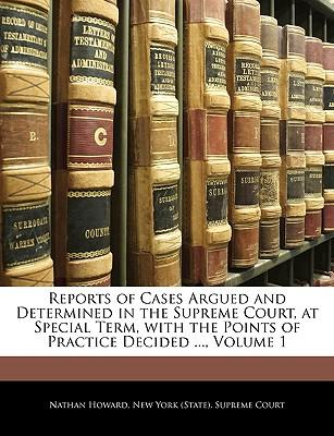Reports of Cases Argued and Determined in the Supreme Court, at Special Term, with the Points of Practice Decided, Volume 1