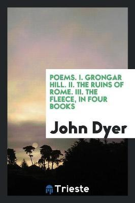 Poems. I. Grongar Hill. II. The Ruins of Rome. III. The Fleece, in Four Books
