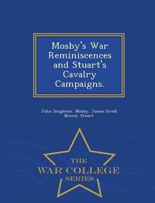 Mosby's War Reminiscences and Stuart's Cavalry Campaigns. - War College Series