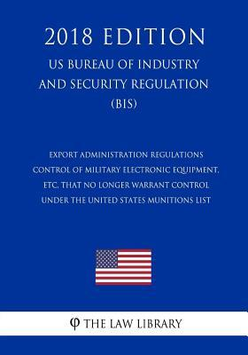 Export Administration Regulations - Control of Military Electronic Equipment, etc, that No Longer Warrant Control Under the United States Munitions ... and Security Regulation) (BIS) (2018 Edition)