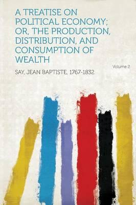A Treatise on Political Economy; Or, the Production, Distribution, and Consumption of Wealth Volume 2
