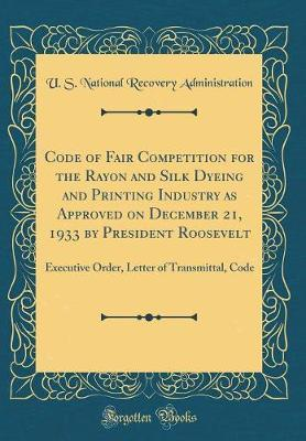 Code of Fair Competition for the Rayon and Silk Dyeing and Printing Industry as Approved on December 21, 1933 by President Roosevelt