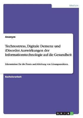 Technostress, Digitale Demenz und iDisorder. Auswirkungen der Informationstechnologie auf die Gesundheit