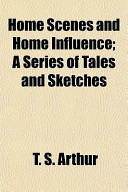Home Scenes and Home Influence; a Series of Tales and Sketches