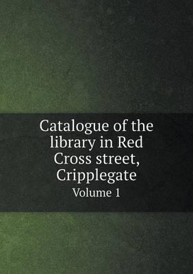 Catalogue of the Library in Red Cross Street, Cripplegate Volume 1