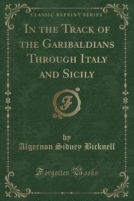 In the Track of the Garibaldians Through Italy and Sicily (Classic Reprint)