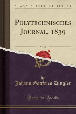 Polytechnisches Journal, 1839, Vol. 73 (Classic Reprint)
