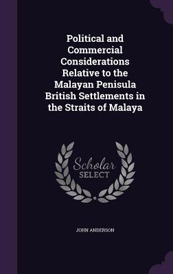 Political and Commercial Considerations Relative to the Malayan Penisula British Settlements in the Straits of Malaya