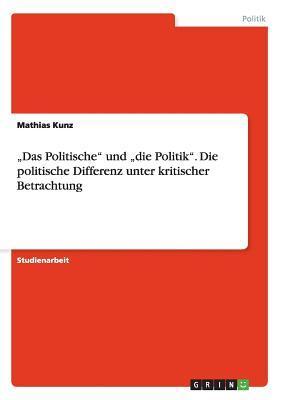 """""""Das Politische"""" und """"die Politik"""". Die politische Differenz unter kritischer Betrachtung"""