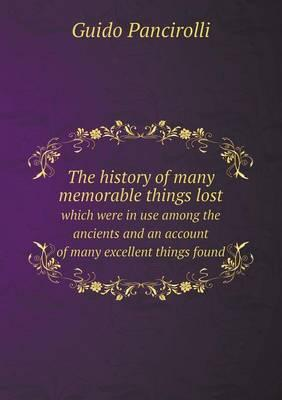 The History of Many Memorable Things Lost Which Were in Use Among the Ancients and an Account of Many Excellent Things Found