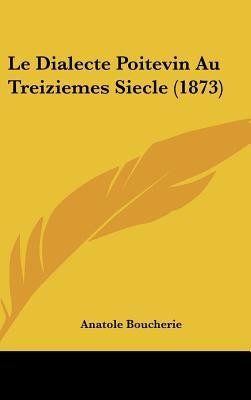 Le Dialecte Poitevin Au Treiziemes Siecle (1873)