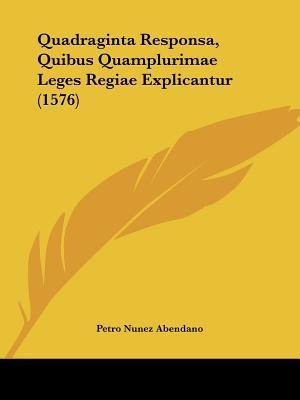 Quadraginta Responsa, Quibus Quamplurimae Leges Regiae Explicantur (1576)