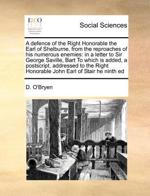 A Defence of the Right Honorable the Earl of Shelburne, from the Reproaches of His Numerous Enemies