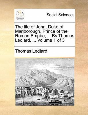 The Life of John, Duke of Marlborough, Prince of the Roman Empire. by Thomas Lediard. Volume 1 of 3