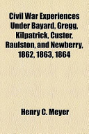 Civil War Experiences Under Bayard, Gregg, Kilpatrick, Custer, Raulston, and Newberry, 1862, 1863 1864