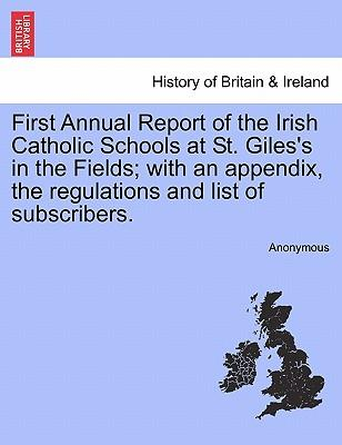 First Annual Report of the Irish Catholic Schools at St. Giles's in the Fields; with an appendix, the regulations and list of subscribers