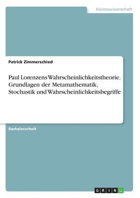 Paul Lorenzens Wahrscheinlichkeitstheorie. Grundlagen der Metamathematik, Stochastik und Wahrscheinlichkeitsbegriffe
