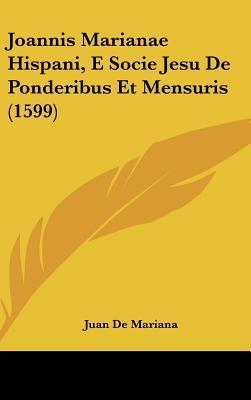Joannis Marianae Hispani, E Socie Jesu de Ponderibus Et Mensuris (1599)
